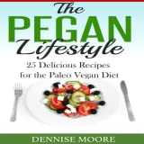 The Pegan Lifestyle 25 Delicious Recipes for the Paleo Vegan Diet