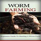 Worm Farm: Beginners Guide To Start Worm Farm: Discover How To Create A Worm Farm From Scratch