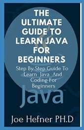 THE ULTIMATE GUIDE TO LEARN JAVA FOR BEGINNERS: Step By Step Guide To Learn Java And Coding For Beginners