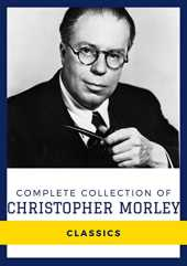 Complete Collection of Christopher Morley (Annotated): Collection Includes Kathleen, Parnassus on Wheels, The Haunted Bookshop, Plum Pudding, and More (English Edition)