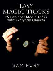 Easy Magic Tricks: 25 Beginner Magic Tricks with Everyday Objects (Close-up Magic) (English Edition)