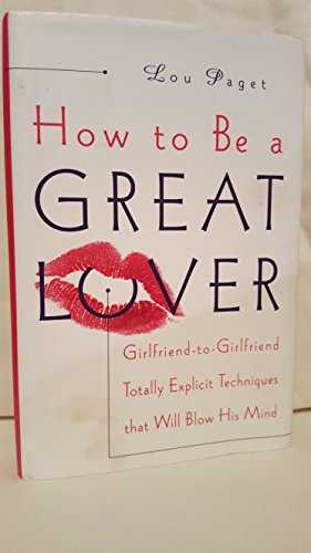 How to Be a Great Lover: Girlfriend-to-Girlfriend Totally Explicit Techniques That Will Blow His Mind by Lou Paget(1999-01-12)