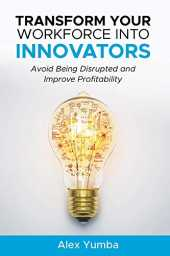 Transform Your Workforce Into Innovators: Avoid Being Disrupted and Improve Profitability (English Edition)