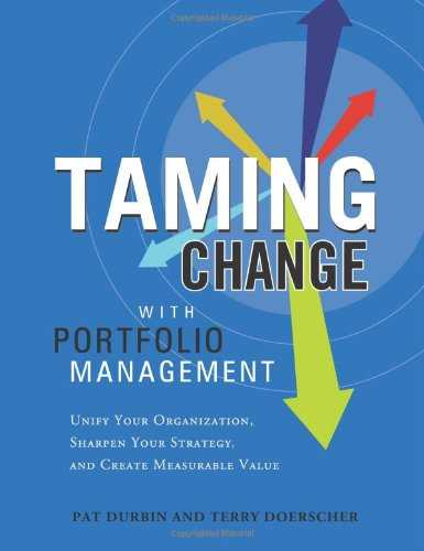 Taming Change With Portfolio Management: Unify Your Organization, Sharpen Your Strategy, and Create Measurable Value