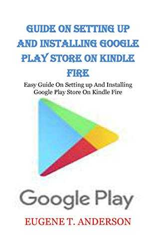 GUIDE ON SETTING UP AND INSTALLING GOOGLE PLAY STORE ON KINDLE FIRE: Easy Guide On Setting up And Installing Google Play Store On Kindle Fire (English Edition)