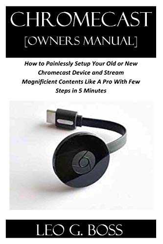 CHROMECAST [Owners Manual]: How to Painlessly Setup Your Old or New Chromecast Device and Stream Magnificent Contents Like A Pro With Few Steps in 5 Minutes
