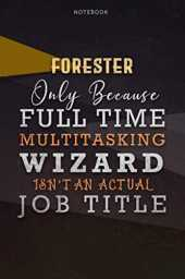Lined Notebook Journal Forester Only Because Full Time Multitasking Wizard Isn't An Actual Job Title Working Cover: Paycheck Budget, A Blank, ... Personalized, Goals, 6x9 inch, Over 110 Pages