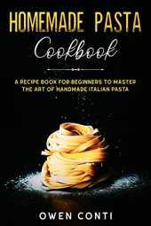 Homemade Pasta Cookbook: A Recipe Book for Beginners to Master the Art of Handmade Italian Pasta (English Edition)