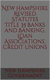 New Hampshire Revised Statutes Title 35 Banks and Banking, Loan Associations, Credit Unions 2020 (English Edition)