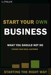 Start Your Own Business: Starting The Right Way, What You Should Not Do, Finding Your Ideal Customer (English Edition)