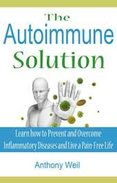 The Autoimmune Solution: Learn how to Prevent and Overcome Inflammatory Diseases and Live a Pain-Free Life (Inflammation, Autoimmune Disease, Leaky Gut, ... Gluten, Candida) (English Edition)