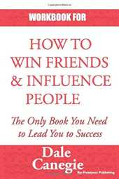 WORKBOOK FOR HOW TO WIN FRIENDS AND INFLUENCE PEOPLE: PRACTICE WORKBOOK FOR HOW TO WIN FRIENDS AND INFLUENCE PEOPLE BY DALE CARNEGIE
