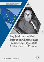 Roy Jenkins and the European Commission Presidency, 1976 –1980: At the Heart of Europe