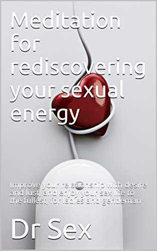 Meditation for rediscovering your sexual energy: Improve your relationship with desire and lust, and enjoy your sex life to the fullest, for ladies and gentleman (English Edition)