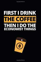 First I Drink The Coffee Then I Will Do The Economist Things: Notebook Journal For Economists