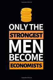 Only The Strongest Men Become Economists: Notebook Journal For Economist
