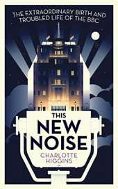 This New Noise: The Extraordinary Birth and Troubled Life of the BBC