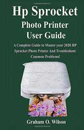 Hp Sprocket Photo Printer User Guide: A Complete Guide to Master your 2020 Hp Sprocket Photo Printer And Troubleshoot Common Problems!