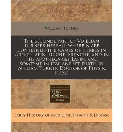 The Seconde Part of Vuilliam Turners Herball Wherein Are Conteyned the Names of Herbes in Greke, Latin, Duche, Frenche, and in the Apothecaries Latin, and Somtyme in Italiane Set Furth by William Turner Doctor of Physik. (1562) (Paperback) - Common