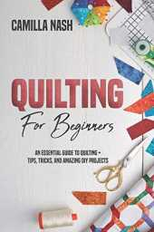 Quilting for Beginners: An Essential Guide to Quilting   Tips, Tricks, and Amazing DIY Projects