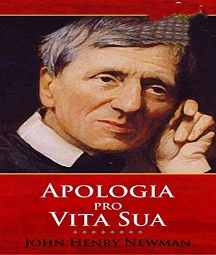 Apologia Pro Vita Sua - John Henry Newman (ANNOTATED) Full Version of Great Classics Work (English Edition)