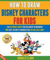 How To Draw Disney Characters For Kids: The Ultimate Guide For Children To Drawing 40 Cute Disney Characters In An Easy Way. (English Edition)