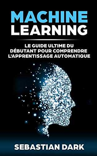 Machine Learning: Le Guide Ultime Du Débutant Pour Comprendre L'Apprentissage Automatique