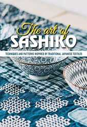 The Art Of Sashiko Techniques And Patterns Inspired By Traditional Japanese Textiles: Japanese Quilting Book (English Edition)