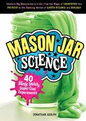 Mason Jar Science: 40 Slimy, Squishy, Super-Cool Experiments; Capture Big Discoveries in a Jar, from the Magic of Chemistry and Physics to the Amazing ... Earth Science and Biology (English Edition)