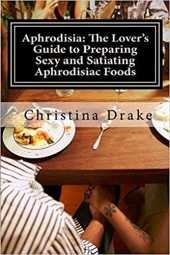 Aphrodisia: The lover's Guide to preparing Sexy and Satiating Aphrodisiac foods (English Edition)