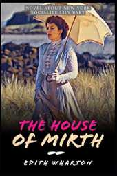 The House of Mirth by Edith Wharton: Novel About New York Socialite Lily Bart (Annotated)