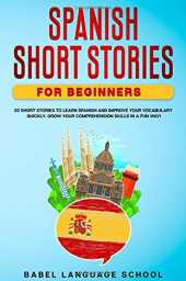 SPANISH SHORT STORIES FOR BEGINNERS: 20 Short Stories To Learn Spanish and Improve Your Vocabulary Quickly. Grow Your Comprehension Skills in a Fun Way!