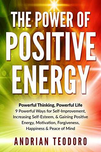 The Power of Positive Energy: Powerful Thinking, Powerful Life: 9 Powerful Ways for Self-Improvement,Increasing Self-Esteem,& Gaining Positive Energy,Motivation,Forgiveness,Happiness ... & Peace of Mind. (English Edition)
