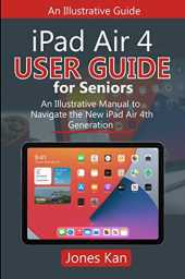 iPad Air 4 User Guide for Seniors: An Illustrative Manual to Navigate the New iPad Air 4th Generation