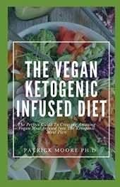 The Vegan Ketogenic Infused Diet: The Perfect Guide To Creating Amazing Vegan Meal Infused Into The Ketogenic Meal Plan