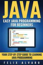 JAVA: Easy Java Programming For Beginners, Step-By-Step Guide To Learning Java
