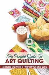 The Complete Guide To Art Quilting Techniques And Projects For Improvisational Quilts: Quilting For Beginners