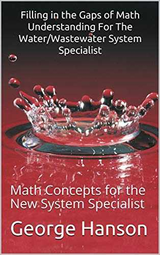Filling in the Gaps of Math Understanding For The Water/Wastewater System Specialist : Math Concepts for the New System Specialist (Beginning Water Operator Math Book 1) (English Edition)