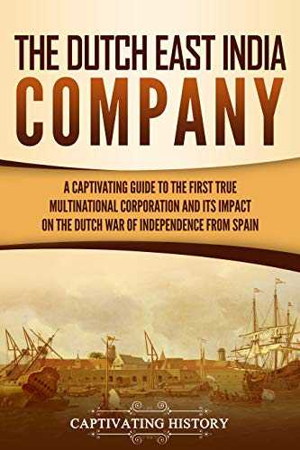 The Dutch East India Company: A Captivating Guide to the First True Multinational Corporation and Its Impact on the Dutch War of Independence from Spain (English Edition)
