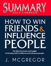 Summary How to Win Friends and Influence People: The Best Summary Book for Busy People to Develop Self Confidence and Influence people