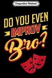 Composition Notebook: Do You Even Improv Bro Funny Theater Actor Actress Drama Journal/Notebook Blank Lined Ruled 6x9 100 Pages