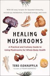 Healing Mushrooms: A Practical and Culinary Guide to Using Mushrooms for Whole Body Health