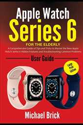 Apple Watch Series 6 User Guide For The Elderly (Large Print Edition): A Comprehensive Guide of Tips and Tricks to Master the New Apple Watch Series 6 ... Features and Troubleshooting Common Problems