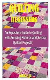 QUILTING FOR BEGINNERS: AN EXPOSITORY GUIDE TO QUILTING WITH AMAZING PICTURES AND SEVERAL QUILTED PROJECTS