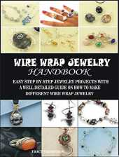 WIRE WRAP JEWELRY HANDBOOK: EASY STEP BY STEP JEWELRY PROJECTS WITH A WELL DETAILED GUIDE ON HOW TO MAKE DIFFERENT WIRE WRAP JEWELRY (English Edition)
