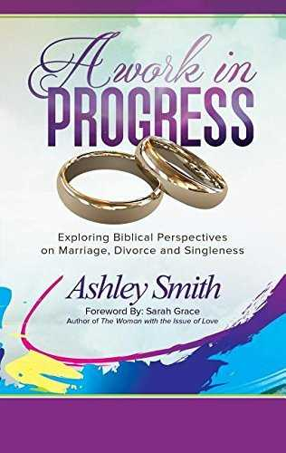 A Work in Progress: Exploring Biblical Perspectives on Marriage, Divorce and Singleness by Ashley Smith (2015-06-19)