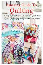 AMAZING GUIDE TO QUILTING: A Step By Step Guide On How To Quilt With Fancy Diy Project And Pictures Illustrations