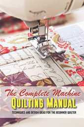 The Complete Machine Quilting Manual Techniques And Design Ideas For The Beginner Quilter: Quilting Books 2020