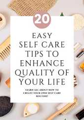 20 EASY SELF CARE TIPS TO ENHANCE QUALITY OF YOUR LIFE: Learn all about how to create your own self-care routine! (English Edition)
