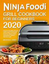 Ninja Foodi Grill Cookbook for Beginners 2020: Quick & Healthy Recipes with Guilt-Free Fried Food to Roast, Bake, Dehydrate Indoor Electric Grill